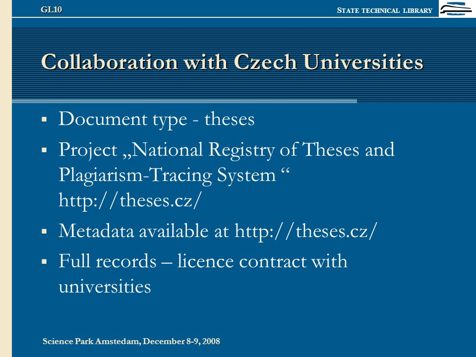 S TATE TECHNICAL LIBRARY Science Park Amstedam, December 8-9, 2008 GL10 Collaboration with Czech Universities Document type - theses Project National Registry of Theses and Plagiarism-Tracing System http://theses.cz/ Metadata available at http://theses.cz/ Full records – licence contract with universities