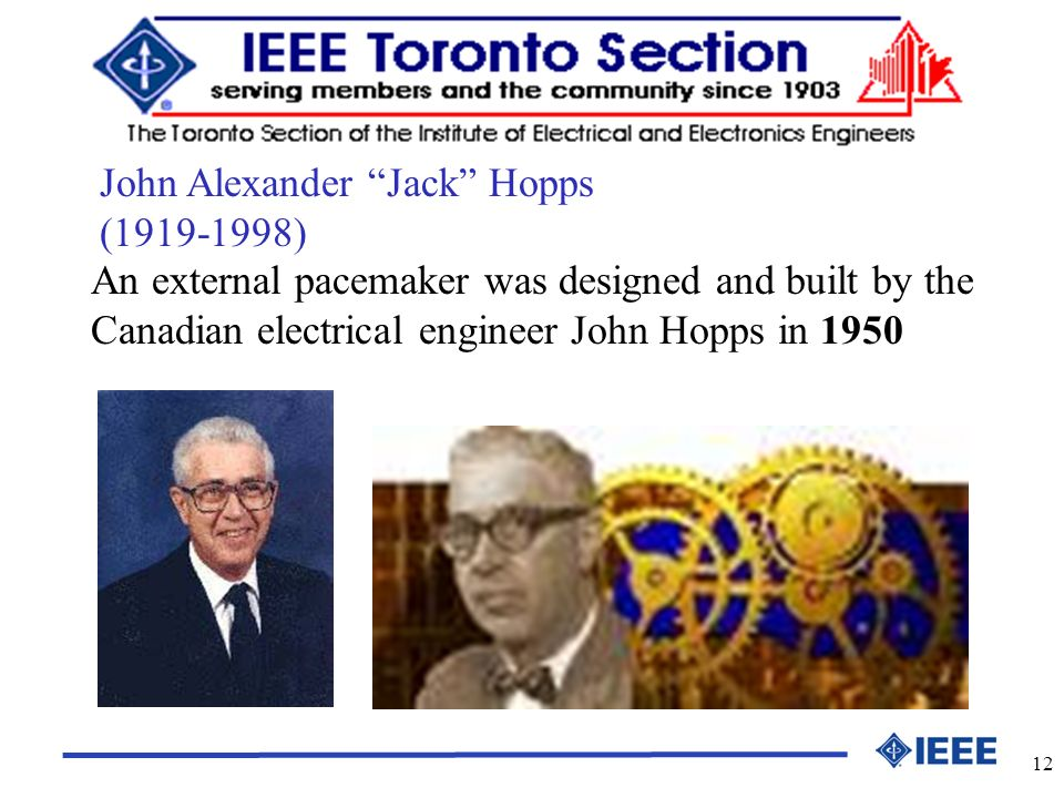 12 An external pacemaker was designed and built by the Canadian electrical engineer John Hopps in 1950 John Alexander Jack Hopps (1919-1998)