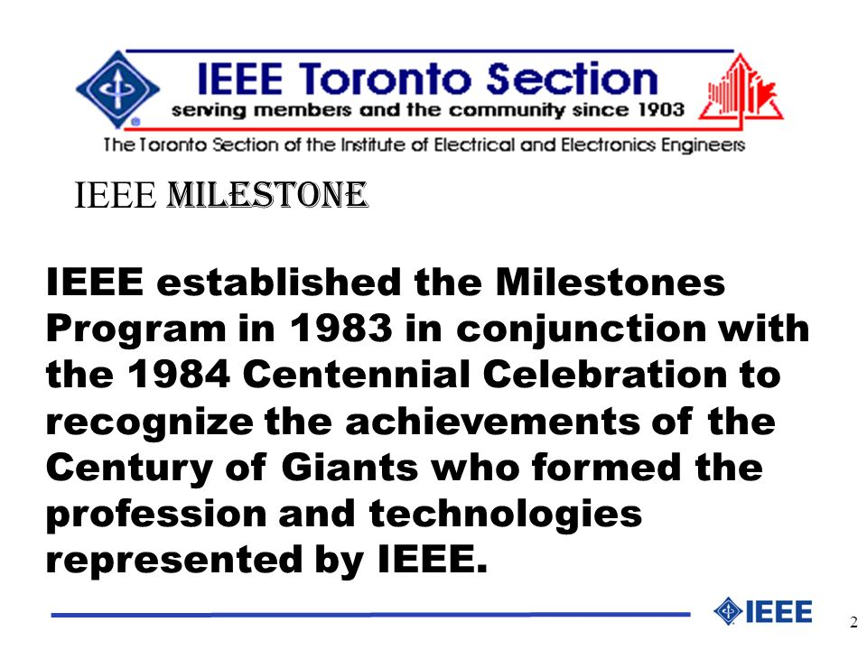 2 IEEE established the Milestones Program in 1983 in conjunction with the 1984 Centennial Celebration to recognize the achievements of the Century of Giants who formed the profession and technologies represented by IEEE.