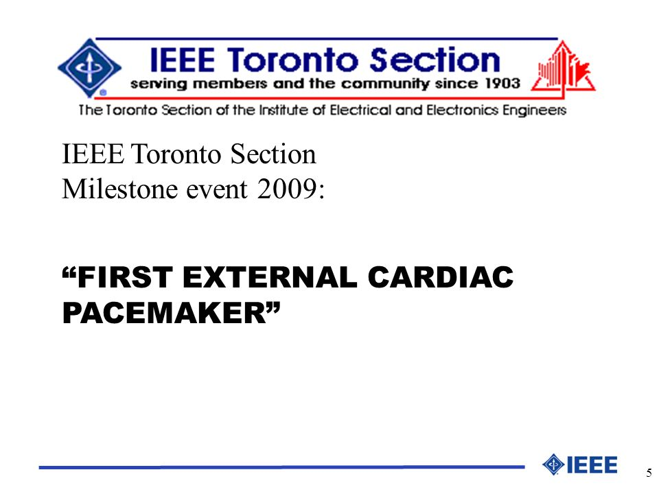 5 FIRST EXTERNAL CARDIAC PACEMAKER IEEE Toronto Section Milestone event 2009: