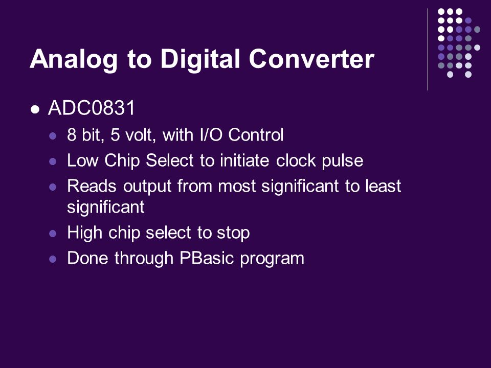 Analog to Digital Converter ADC0831 8 bit, 5 volt, with I/O Control Low Chip Select to initiate clock pulse Reads output from most significant to least significant High chip select to stop Done through PBasic program