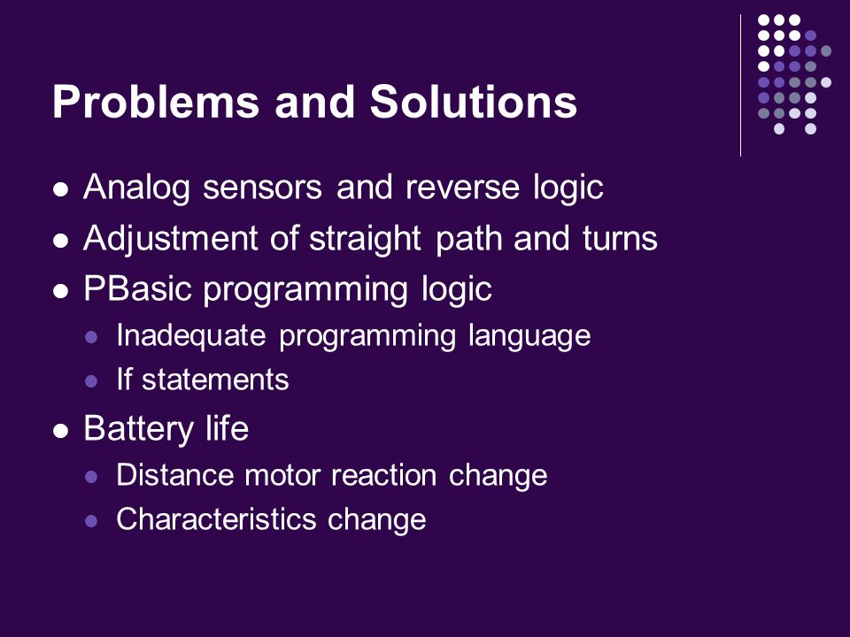 Problems and Solutions Analog sensors and reverse logic Adjustment of straight path and turns PBasic programming logic Inadequate programming language If statements Battery life Distance motor reaction change Characteristics change