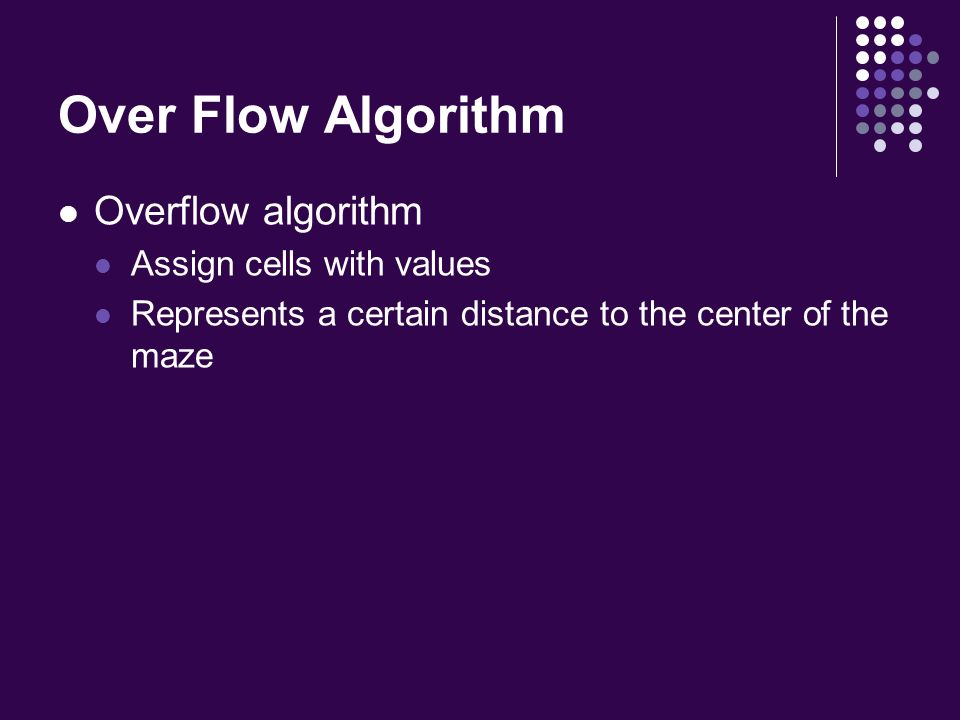 Over Flow Algorithm Overflow algorithm Assign cells with values Represents a certain distance to the center of the maze