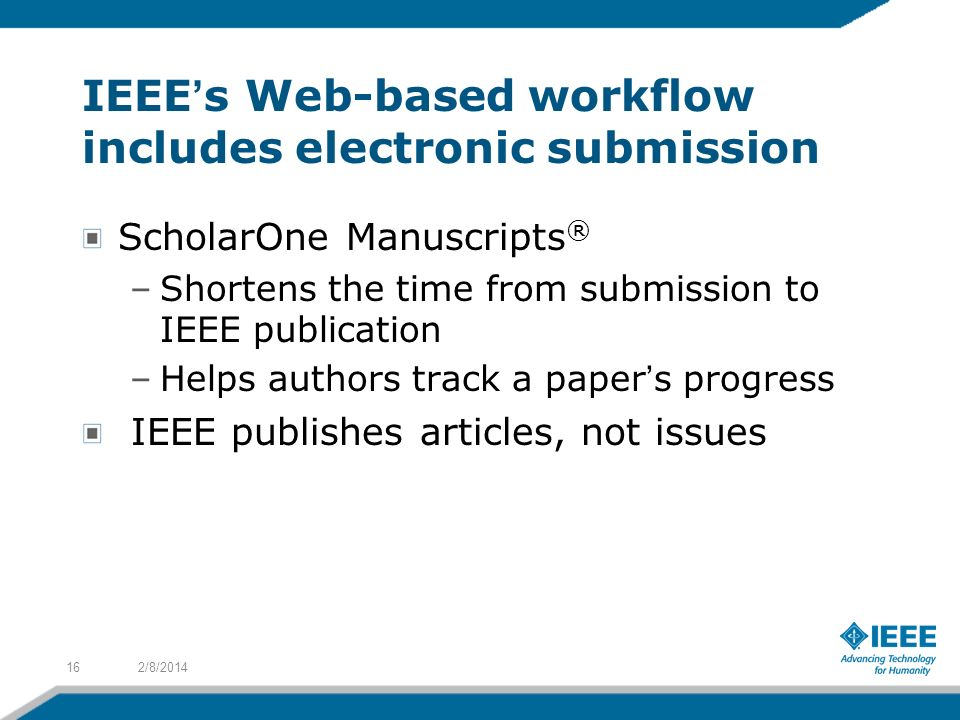 IEEEs Web-based workflow includes electronic submission ScholarOne Manuscripts ® –Shortens the time from submission to IEEE publication –Helps authors track a papers progress IEEE publishes articles, not issues 2/8/201416