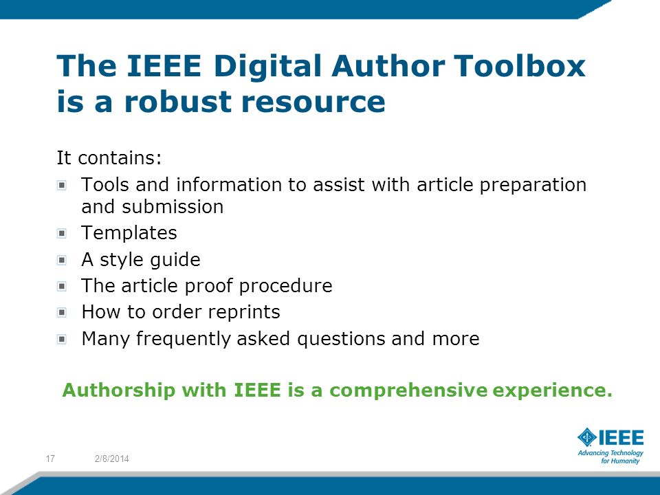 The IEEE Digital Author Toolbox is a robust resource It contains: Tools and information to assist with article preparation and submission Templates A style guide The article proof procedure How to order reprints Many frequently asked questions and more 2/8/ Authorship with IEEE is a comprehensive experience.