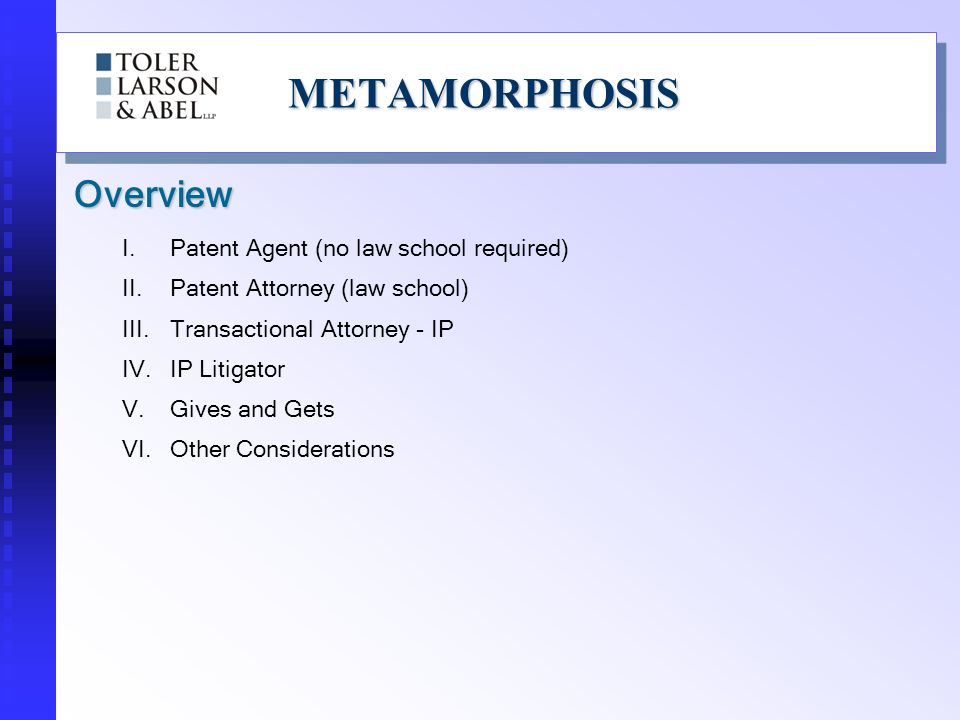 METAMORPHOSISMETAMORPHOSIS Overview I.Patent Agent (no law school required) II.Patent Attorney (law school) III.Transactional Attorney - IP IV.IP Litigator V.Gives and Gets VI.Other Considerations