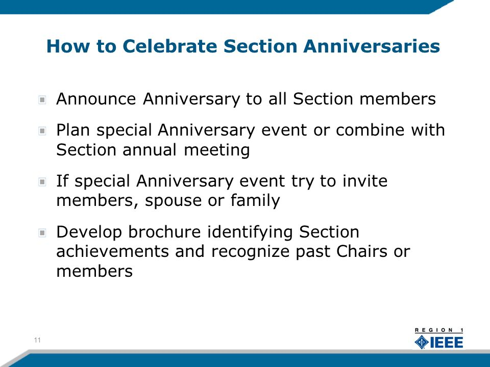 How to Celebrate Section Anniversaries Announce Anniversary to all Section members Plan special Anniversary event or combine with Section annual meeting If special Anniversary event try to invite members, spouse or family Develop brochure identifying Section achievements and recognize past Chairs or members 11