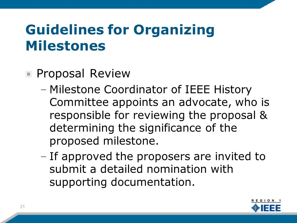 Guidelines for Organizing Milestones Proposal Review –Milestone Coordinator of IEEE History Committee appoints an advocate, who is responsible for reviewing the proposal & determining the significance of the proposed milestone.