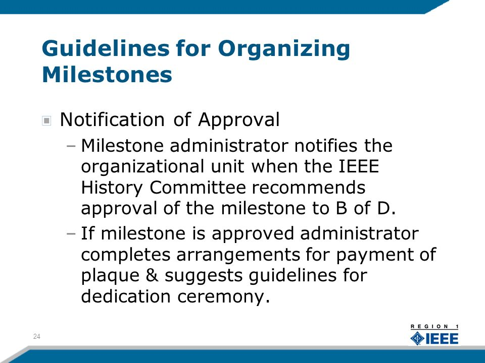 Guidelines for Organizing Milestones Notification of Approval –Milestone administrator notifies the organizational unit when the IEEE History Committee recommends approval of the milestone to B of D.