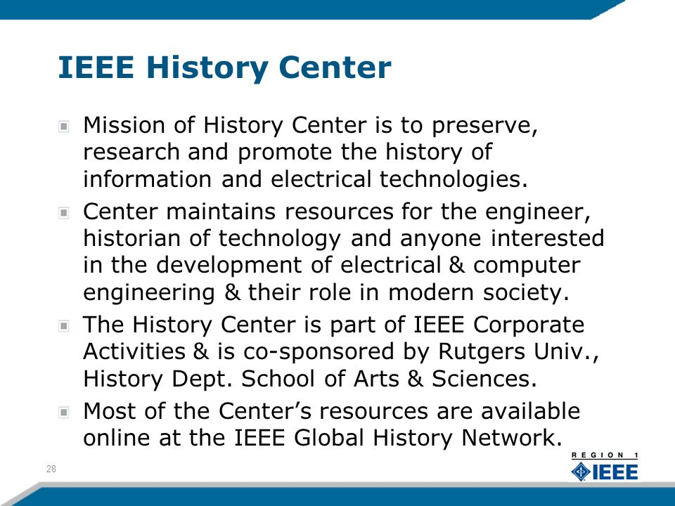 IEEE History Center Mission of History Center is to preserve, research and promote the history of information and electrical technologies.
