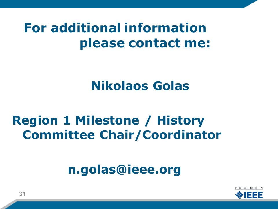 For additional information please contact me: Nikolaos Golas Region 1 Milestone / History Committee Chair/Coordinator n.golas@ieee.org 31