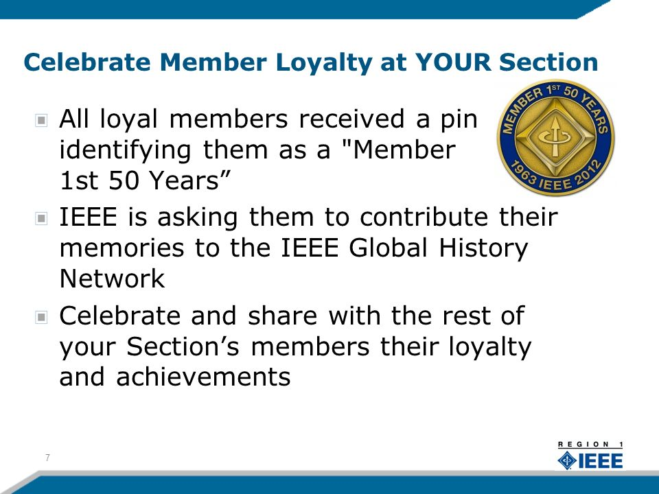 Celebrate Member Loyalty at YOUR Section All loyal members received a pin identifying them as a Member 1st 50 Years IEEE is asking them to contribute their memories to the IEEE Global History Network Celebrate and share with the rest of your Sections members their loyalty and achievements 7