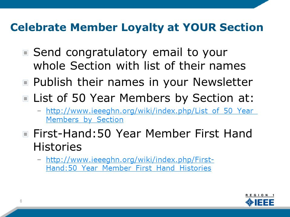 Celebrate Member Loyalty at YOUR Section Send congratulatory email to your whole Section with list of their names Publish their names in your Newsletter List of 50 Year Members by Section at: –http://www.ieeeghn.org/wiki/index.php/List_of_50_Year_ Members_by_Sectionhttp://www.ieeeghn.org/wiki/index.php/List_of_50_Year_ Members_by_Section First-Hand:50 Year Member First Hand Histories –http://www.ieeeghn.org/wiki/index.php/First- Hand:50_Year_Member_First_Hand_Historieshttp://www.ieeeghn.org/wiki/index.php/First- Hand:50_Year_Member_First_Hand_Histories 8