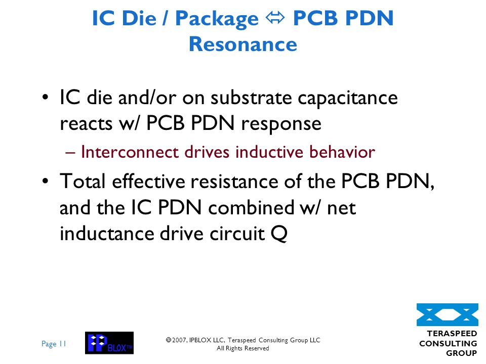 Page 11 TERASPEED CONSULTING GROUP 2007, IPBLOX LLC, Teraspeed Consulting Group LLC All Rights Reserved IC Die / Package PCB PDN Resonance IC die and/or on substrate capacitance reacts w/ PCB PDN response –Interconnect drives inductive behavior Total effective resistance of the PCB PDN, and the IC PDN combined w/ net inductance drive circuit Q