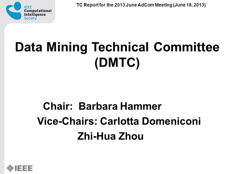 Data Mining Technical Committee (DMTC) Chair: Barbara Hammer Vice-Chairs: Carlotta Domeniconi Zhi-Hua Zhou TC Report for the 2013 June AdCom Meeting (June 18, 2013)