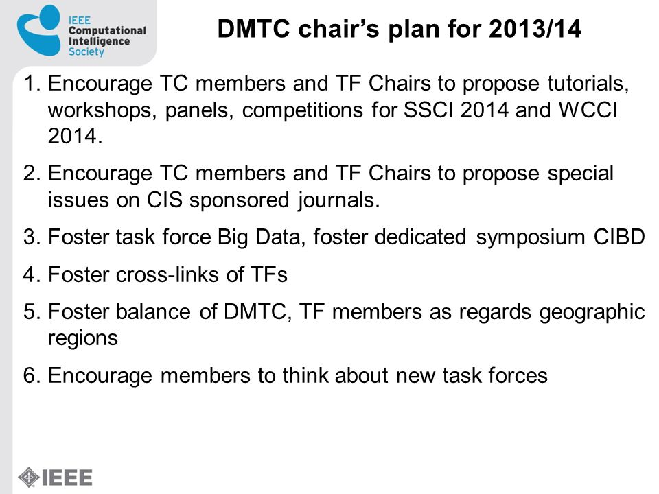 DMTC chairs plan for 2013/14 1.Encourage TC members and TF Chairs to propose tutorials, workshops, panels, competitions for SSCI 2014 and WCCI 2014.