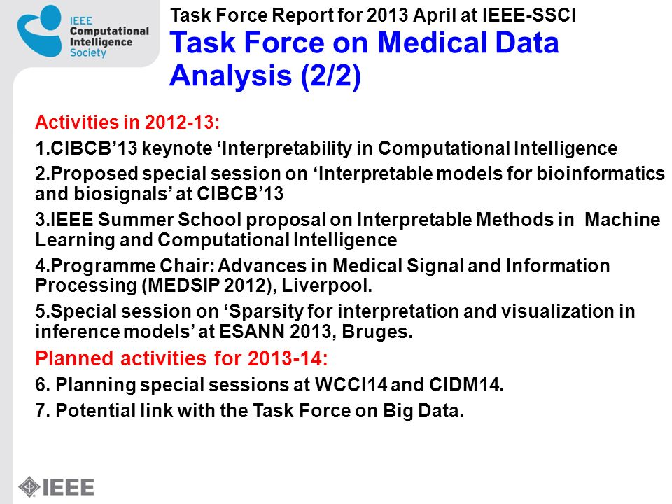 Activities in 2012-13: 1.CIBCB13 keynote Interpretability in Computational Intelligence 2.Proposed special session on Interpretable models for bioinformatics and biosignals at CIBCB13 3.IEEE Summer School proposal on Interpretable Methods in Machine Learning and Computational Intelligence 4.Programme Chair: Advances in Medical Signal and Information Processing (MEDSIP 2012), Liverpool.