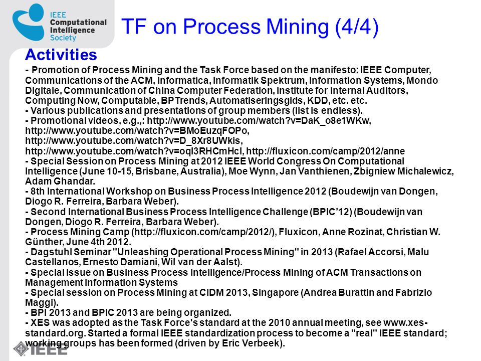 TF on Process Mining (4/4) Activities - Promotion of Process Mining and the Task Force based on the manifesto: IEEE Computer, Communications of the ACM, Informatica, Informatik Spektrum, Information Systems, Mondo Digitale, Communication of China Computer Federation, Institute for Internal Auditors, Computing Now, Computable, BPTrends, Automatiseringsgids, KDD, etc.