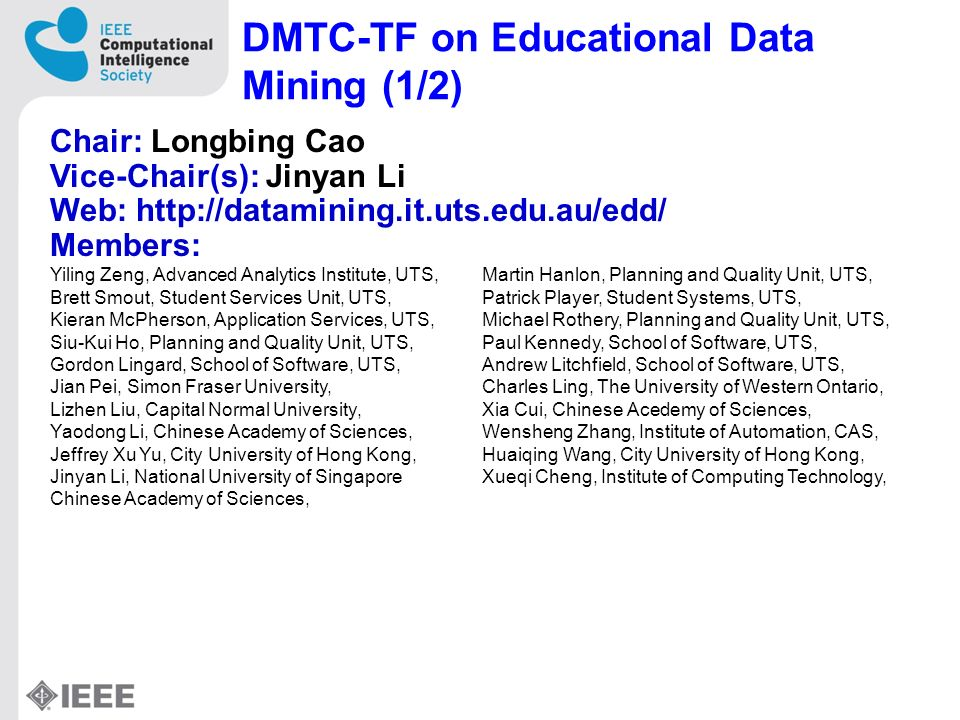 DMTC-TF on Educational Data Mining (1/2) Chair: Longbing Cao Vice-Chair(s): Jinyan Li Web: http://datamining.it.uts.edu.au/edd/ Members: Yiling Zeng, Advanced Analytics Institute, UTS,Martin Hanlon, Planning and Quality Unit, UTS, Brett Smout, Student Services Unit, UTS,Patrick Player, Student Systems, UTS, Kieran McPherson, Application Services, UTS,Michael Rothery, Planning and Quality Unit, UTS, Siu-Kui Ho, Planning and Quality Unit, UTS,Paul Kennedy, School of Software, UTS, Gordon Lingard, School of Software, UTS,Andrew Litchfield, School of Software, UTS, Jian Pei, Simon Fraser University,Charles Ling, The University of Western Ontario, Lizhen Liu, Capital Normal University,Xia Cui, Chinese Acedemy of Sciences, Yaodong Li, Chinese Academy of Sciences,Wensheng Zhang, Institute of Automation, CAS, Jeffrey Xu Yu, City University of Hong Kong,Huaiqing Wang, City University of Hong Kong, Jinyan Li, National University of SingaporeXueqi Cheng, Institute of Computing Technology, Chinese Academy of Sciences,
