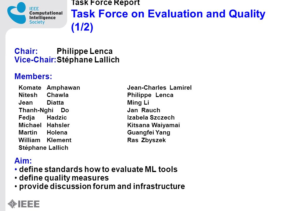 Task Force Report Task Force on Evaluation and Quality (1/2) Chair: Philippe Lenca Vice-Chair:Stéphane Lallich Members: Aim: define standards how to evaluate ML tools define quality measures provide discussion forum and infrastructure KomateAmphawan NiteshChawla JeanDiatta Thanh-NghiDo FedjaHadzic MichaelHahsler MartinHolena WilliamKlement Stéphane Lallich Jean-CharlesLamirel PhilippeLenca Ming Li JanRauch Izabela Szczech Kitsana Waiyamai GuangfeiYang RasZbyszek
