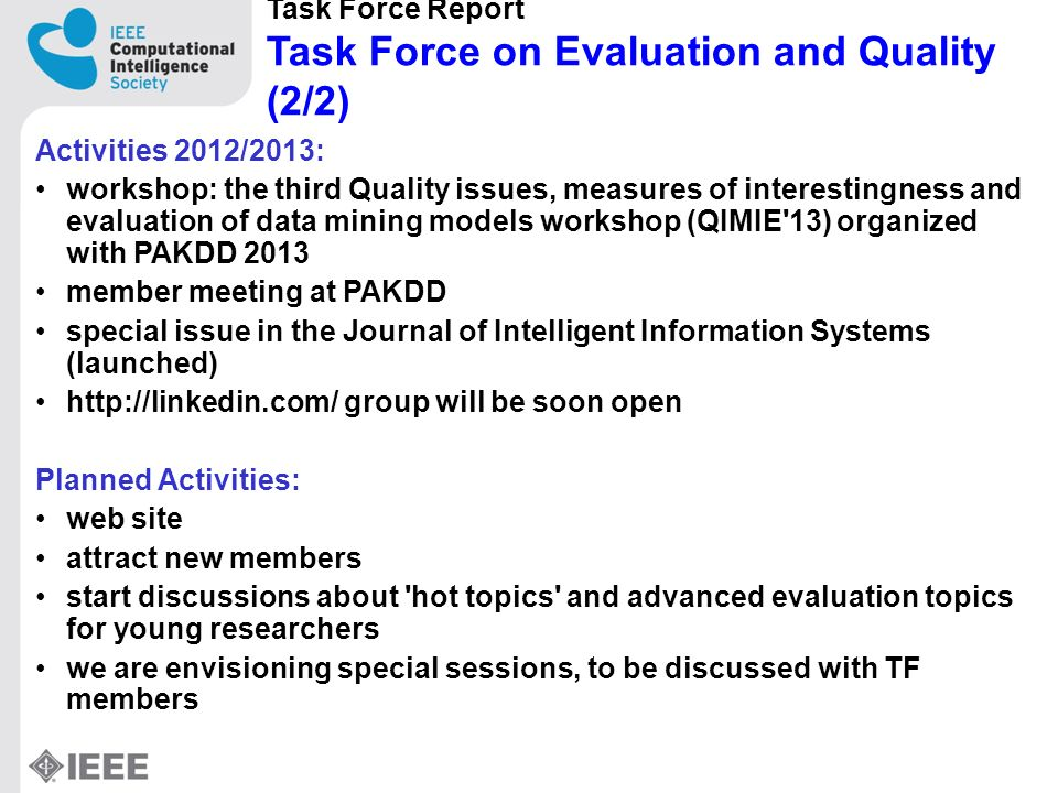 Task Force Report Task Force on Evaluation and Quality (2/2) Activities 2012/2013: workshop: the third Quality issues, measures of interestingness and evaluation of data mining models workshop (QIMIE 13) organized with PAKDD 2013 member meeting at PAKDD special issue in the Journal of Intelligent Information Systems (launched) http://linkedin.com/ group will be soon open Planned Activities: web site attract new members start discussions about hot topics and advanced evaluation topics for young researchers we are envisioning special sessions, to be discussed with TF members