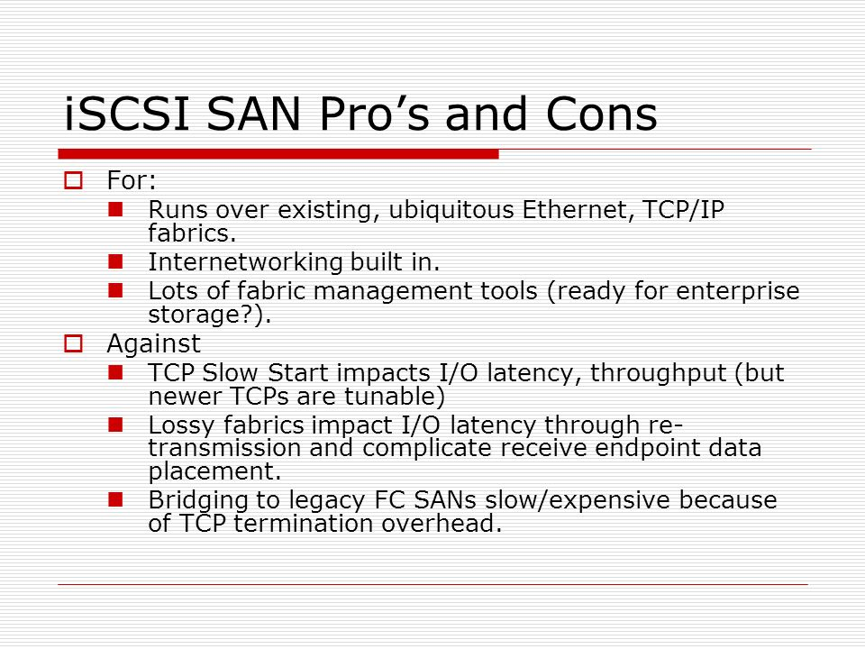 iSCSI SAN Pros and Cons For: Runs over existing, ubiquitous Ethernet, TCP/IP fabrics.