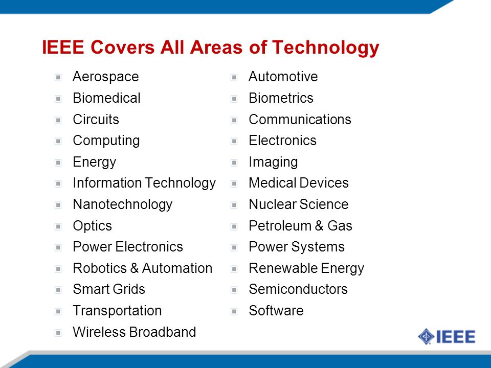 IEEE Covers All Areas of Technology Aerospace Biomedical Circuits Computing Energy Information Technology Nanotechnology Optics Power Electronics Robotics & Automation Smart Grids Transportation Wireless Broadband Automotive Biometrics Communications Electronics Imaging Medical Devices Nuclear Science Petroleum & Gas Power Systems Renewable Energy Semiconductors Software