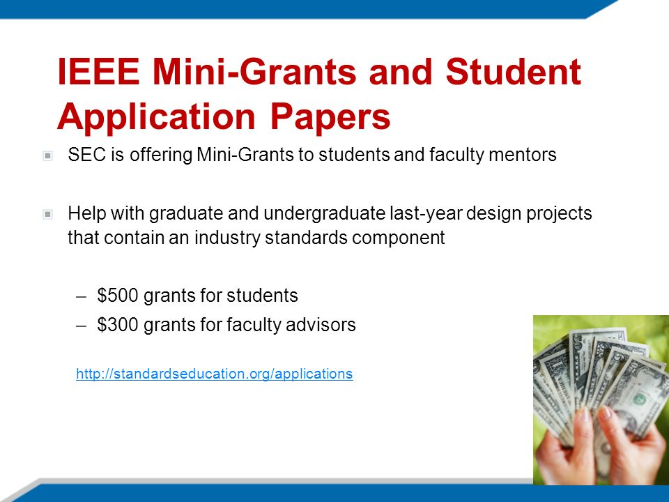 IEEE Mini-Grants and Student Application Papers SEC is offering Mini-Grants to students and faculty mentors Help with graduate and undergraduate last-year design projects that contain an industry standards component –$500 grants for students –$300 grants for faculty advisors http://standardseducation.org/applications