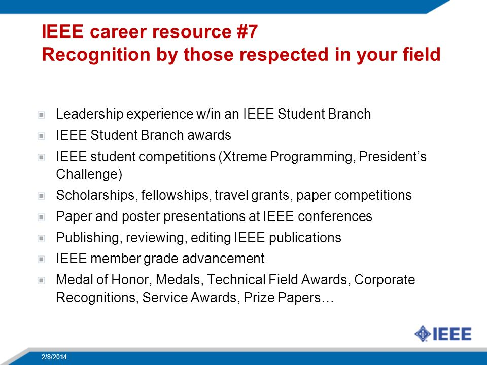 IEEE career resource #7 Recognition by those respected in your field Leadership experience w/in an IEEE Student Branch IEEE Student Branch awards IEEE student competitions (Xtreme Programming, Presidents Challenge) Scholarships, fellowships, travel grants, paper competitions Paper and poster presentations at IEEE conferences Publishing, reviewing, editing IEEE publications IEEE member grade advancement Medal of Honor, Medals, Technical Field Awards, Corporate Recognitions, Service Awards, Prize Papers… 2/8/2014 33