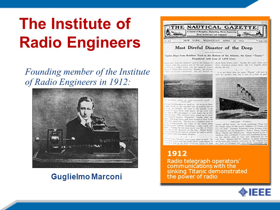 Guglielmo Marconi Founding member of the Institute of Radio Engineers in 1912: The Institute of Radio Engineers 1912 Radio telegraph operators communications with the sinking Titanic demonstrated the power of radio