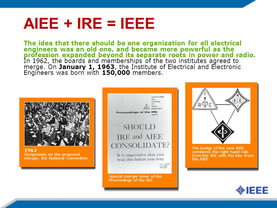 AIEE + IRE = IEEE The idea that there should be one organization for all electrical engineers was an old one, and became more powerful as the profession expanded beyond its separate roots in power and radio.