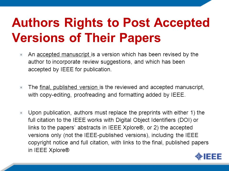 Authors Rights to Post Accepted Versions of Their Papers An accepted manuscript is a version which has been revised by the author to incorporate review suggestions, and which has been accepted by IEEE for publication.