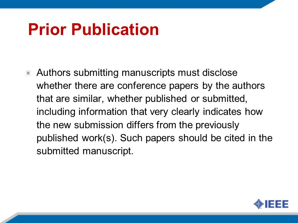 Prior Publication Authors submitting manuscripts must disclose whether there are conference papers by the authors that are similar, whether published or submitted, including information that very clearly indicates how the new submission differs from the previously published work(s).