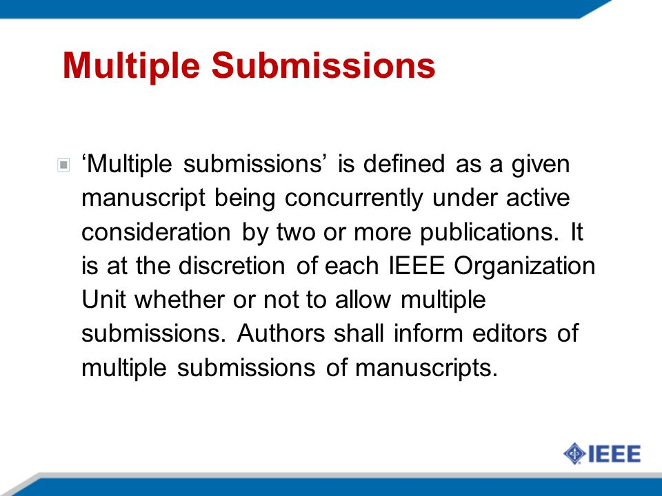 Multiple Submissions Multiple submissions is defined as a given manuscript being concurrently under active consideration by two or more publications.