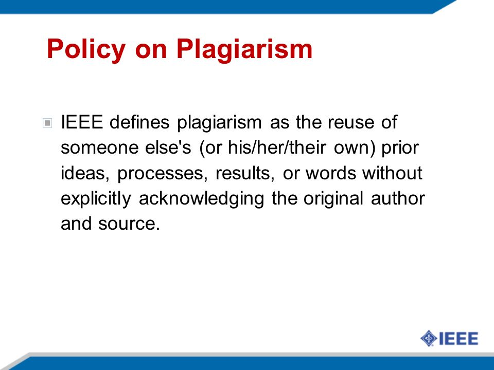 Policy on Plagiarism IEEE defines plagiarism as the reuse of someone else s (or his/her/their own) prior ideas, processes, results, or words without explicitly acknowledging the original author and source.