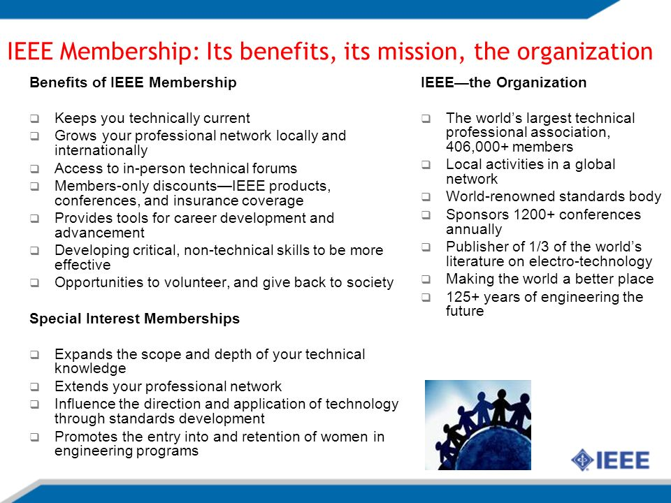 Benefits of IEEE Membership Keeps you technically current Grows your professional network locally and internationally Access to in-person technical forums Members-only discountsIEEE products, conferences, and insurance coverage Provides tools for career development and advancement Developing critical, non-technical skills to be more effective Opportunities to volunteer, and give back to society Special Interest Memberships Expands the scope and depth of your technical knowledge Extends your professional network Influence the direction and application of technology through standards development Promotes the entry into and retention of women in engineering programs IEEEthe Organization The worlds largest technical professional association, 406,000+ members Local activities in a global network World-renowned standards body Sponsors 1200+ conferences annually Publisher of 1/3 of the worlds literature on electro-technology Making the world a better place 125+ years of engineering the future IEEE Membership: Its benefits, its mission, the organization