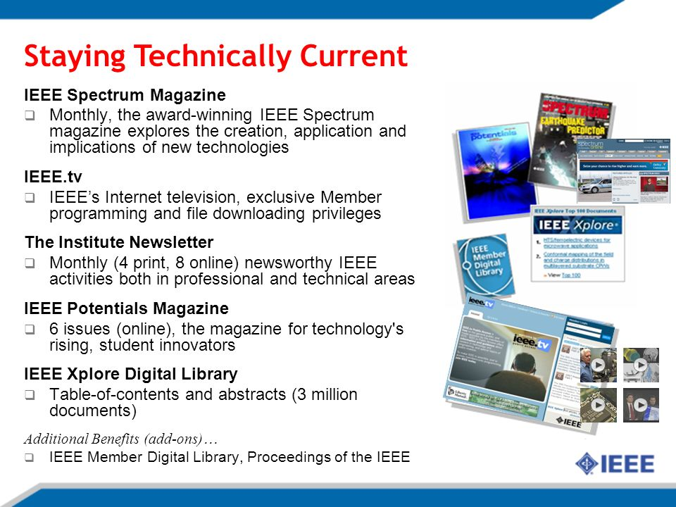 Staying Technically Current IEEE Spectrum Magazine Monthly, the award-winning IEEE Spectrum magazine explores the creation, application and implications of new technologies IEEE.tv IEEEs Internet television, exclusive Member programming and file downloading privileges The Institute Newsletter Monthly (4 print, 8 online) newsworthy IEEE activities both in professional and technical areas IEEE Potentials Magazine 6 issues (online), the magazine for technology s rising, student innovators IEEE Xplore Digital Library Table-of-contents and abstracts (3 million documents) Additional Benefits (add-ons) … IEEE Member Digital Library, Proceedings of the IEEE