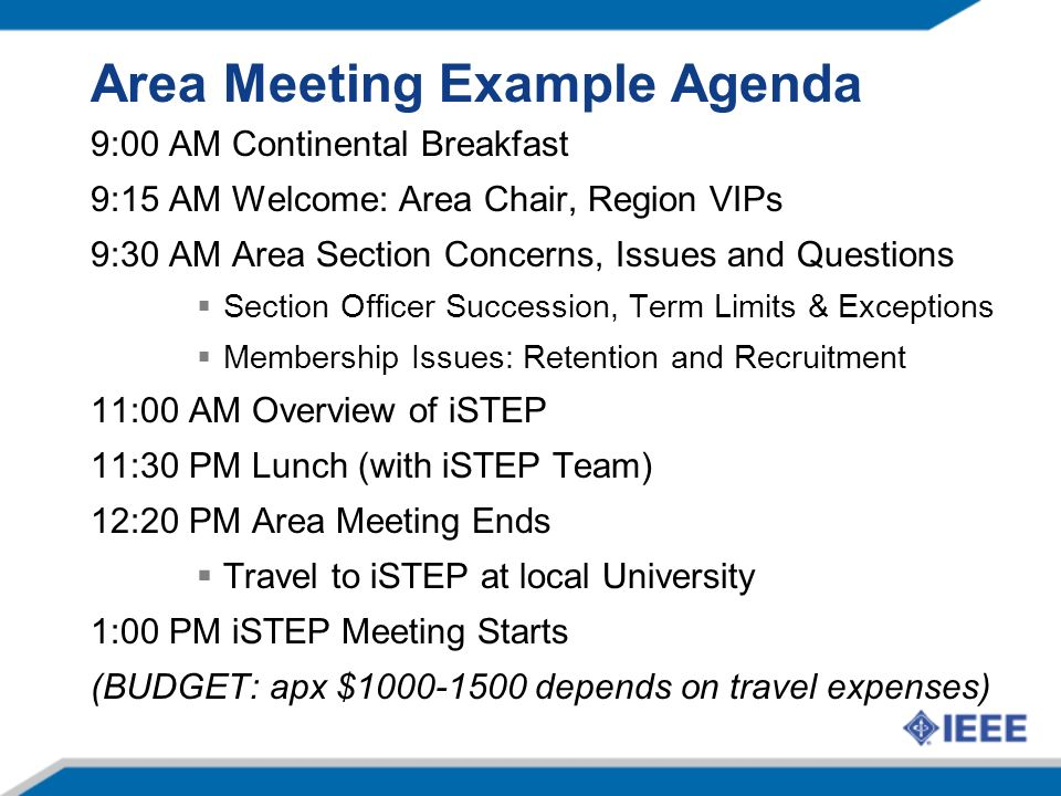 Area Meeting Example Agenda 9:00 AM Continental Breakfast 9:15 AM Welcome: Area Chair, Region VIPs 9:30 AM Area Section Concerns, Issues and Questions Section Officer Succession, Term Limits & Exceptions Membership Issues: Retention and Recruitment 11:00 AM Overview of iSTEP 11:30 PM Lunch (with iSTEP Team) 12:20 PM Area Meeting Ends Travel to iSTEP at local University 1:00 PM iSTEP Meeting Starts (BUDGET: apx $1000-1500 depends on travel expenses)