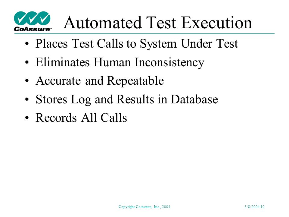 Copyright CoAssure, Inc., 20043/8/2004 9 Automated Test Generation Generates Test Set Automatically Adapts to Spec Changes Easily Ensures Complete Test Coverage Creates Efficient Test Calls