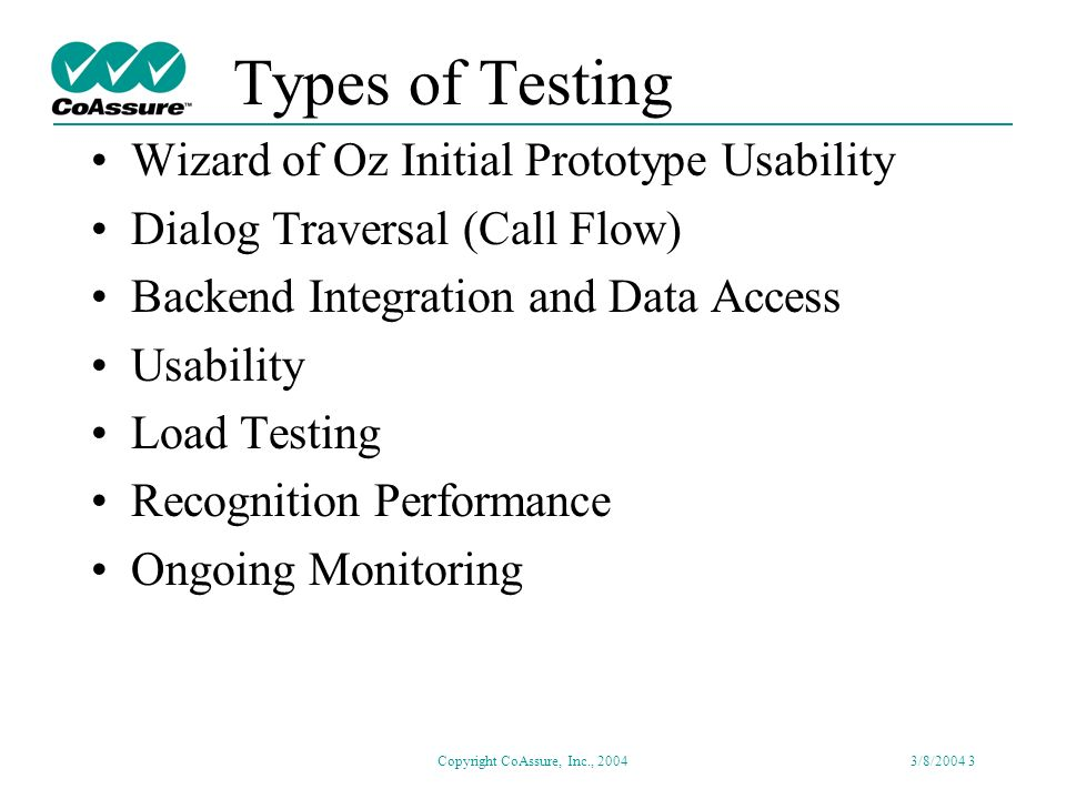Copyright CoAssure, Inc., 20043/8/2004 2 Need for Test Why Test Thoroughly: –Mission Critical Applications –Problems Cause Customer Dissatisfaction –Degradation Can Eliminate Cost Savings When to Test: –Prior to New Deployment –Before Hardware and Software Upgrades –Periodic, Ongoing Monitoring