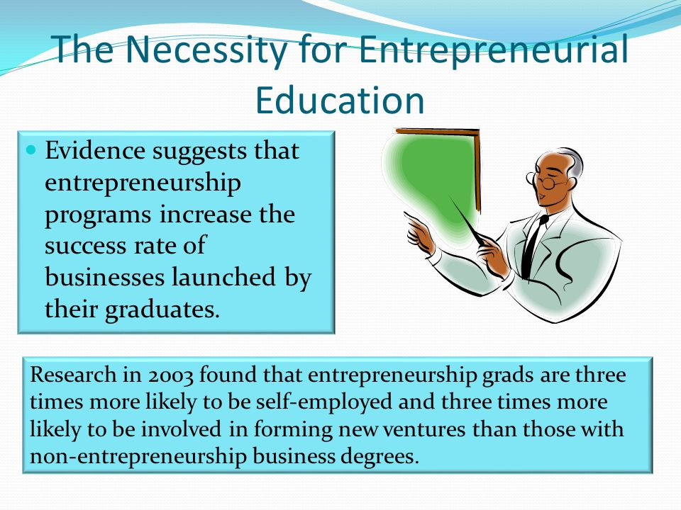 The Necessity for Entrepreneurial Education Evidence suggests that entrepreneurship programs increase the success rate of businesses launched by their graduates.