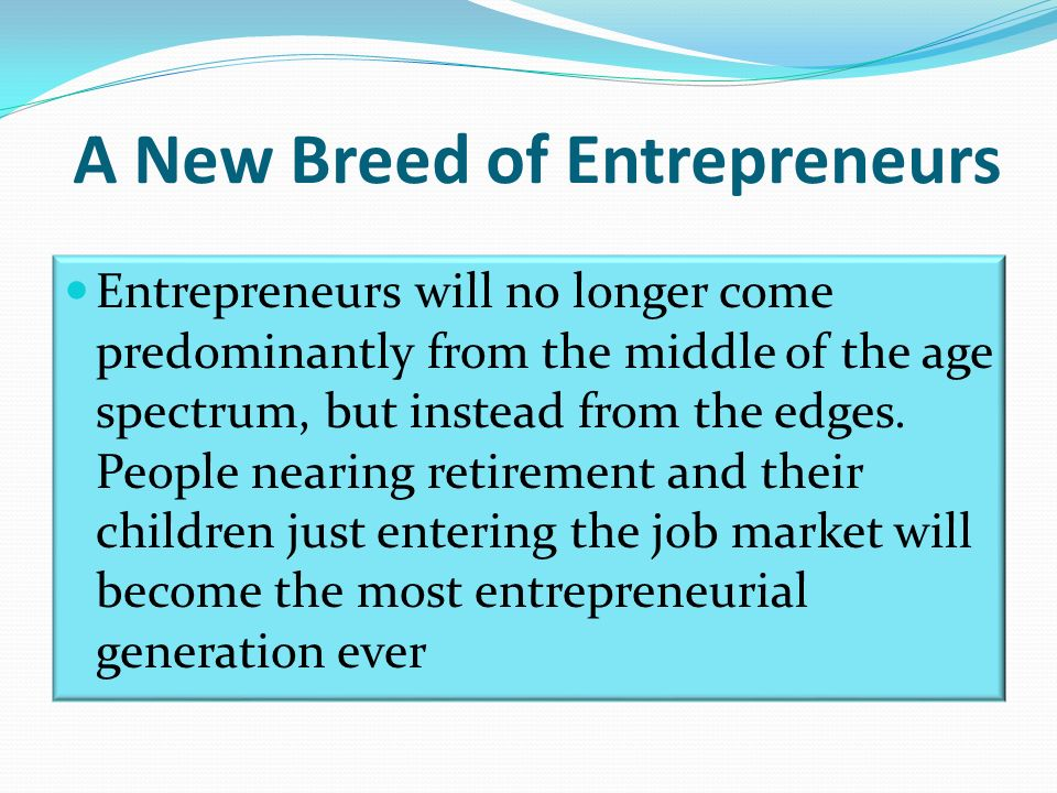 A New Breed of Entrepreneurs Entrepreneurs will no longer come predominantly from the middle of the age spectrum, but instead from the edges.