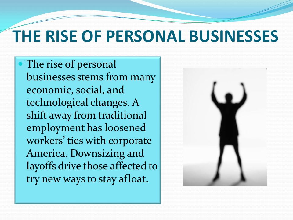 THE RISE OF PERSONAL BUSINESSES The rise of personal businesses stems from many economic, social, and technological changes.