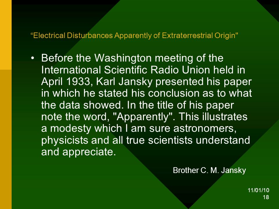 11/01/10 18 Electrical Disturbances Apparently of Extraterrestrial Origin Before the Washington meeting of the International Scientific Radio Union held in April 1933, Karl Jansky presented his paper in which he stated his conclusion as to what the data showed.