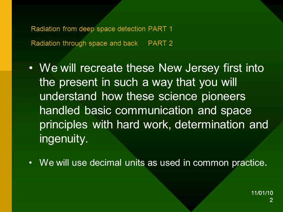 11/01/10 2 Radiation from deep space detection PART 1 Radiation through space and back PART 2 We will recreate these New Jersey first into the present in such a way that you will understand how these science pioneers handled basic communication and space principles with hard work, determination and ingenuity.
