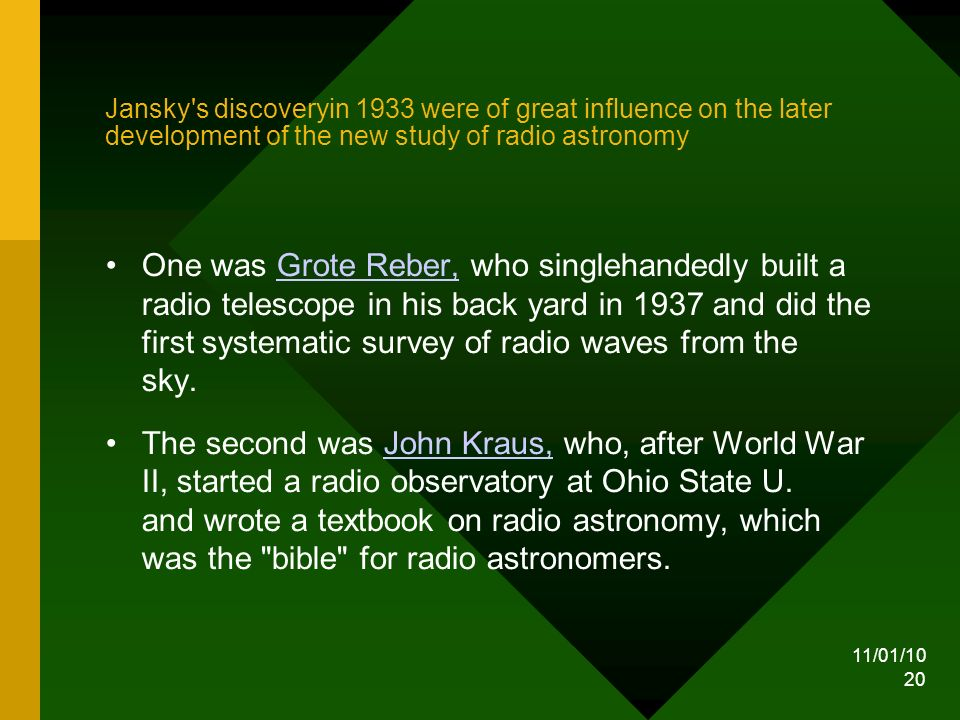 11/01/10 20 Jansky s discoveryin 1933 were of great influence on the later development of the new study of radio astronomy One was Grote Reber, who singlehandedly built a radio telescope in his back yard in 1937 and did the first systematic survey of radio waves from the sky.