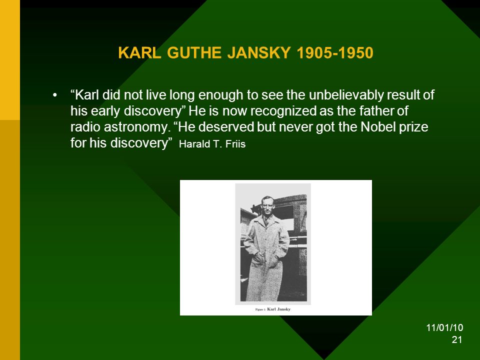 11/01/10 21 KARL GUTHE JANSKY 1905-1950 Karl did not live long enough to see the unbelievably result of his early discovery He is now recognized as the father of radio astronomy.