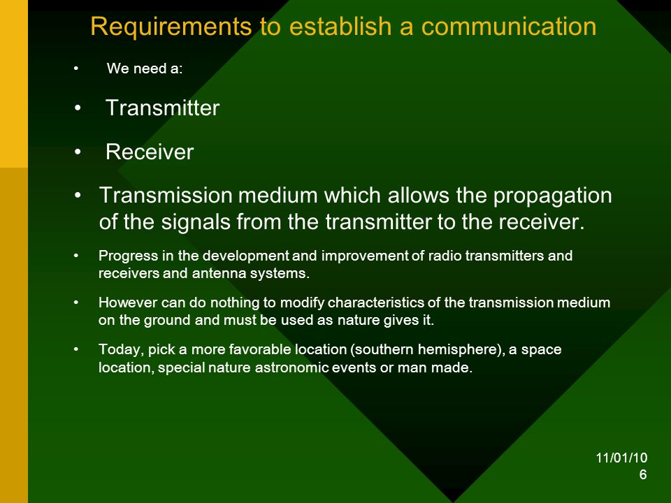 11/01/10 6 Requirements to establish a communication We need a: Transmitter Receiver Transmission medium which allows the propagation of the signals from the transmitter to the receiver.