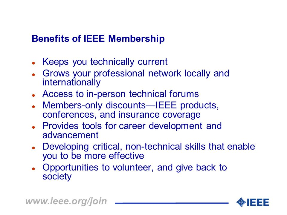 Benefits of IEEE Membership l Keeps you technically current l Grows your professional network locally and internationally l Access to in-person technical forums l Members-only discountsIEEE products, conferences, and insurance coverage l Provides tools for career development and advancement l Developing critical, non-technical skills that enable you to be more effective l Opportunities to volunteer, and give back to society