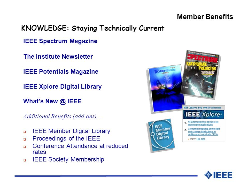 Member Benefits KNOWLEDGE: Staying Technically Current IEEE Spectrum Magazine The Institute Newsletter IEEE Potentials Magazine IEEE Xplore Digital Library Whats IEEE Additional Benefits (add-ons)… IEEE Member Digital Library Proceedings of the IEEE Conference Attendance at reduced rates IEEE Society Membership